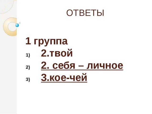 ОТВЕТЫ 1 группа 2.твой 2. себя – личное 3.кое-чей
