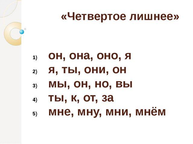 «Четвертое лишнее» он, она, оно,я я, ты,они, он мы, он,но, вы ты, к, от,...