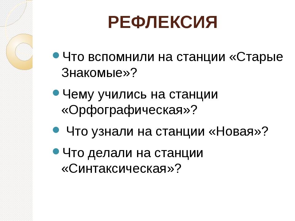 РЕФЛЕКСИЯ Что вспомнили на станции «Старые Знакомые»? Чему учились на станци...