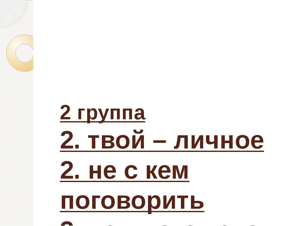 2 группа 2. твой – личное 2. не с кем поговорить 2. не у кого узнать