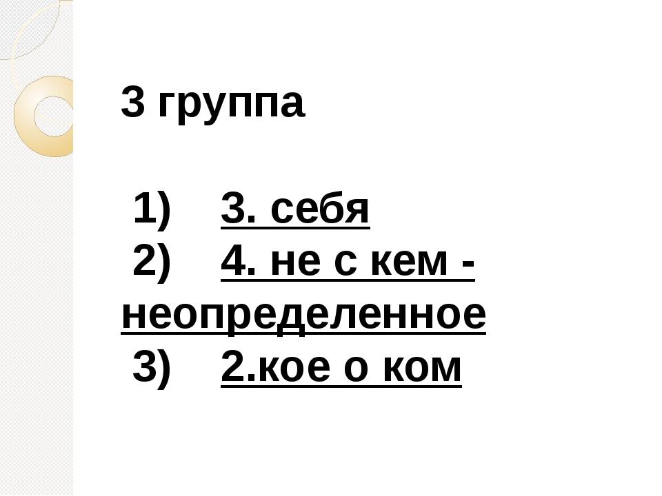 3 группа 1) 3. себя 2) 4. не с кем - неопределенное 3) 2.кое о ком