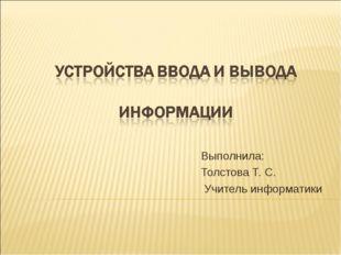 Выполнила: Толстова Т. С. Учитель информатики