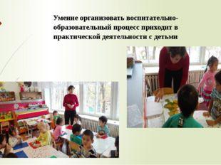 Умение организовать воспитательно-образовательный процесс приходит в практиче