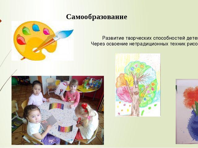 Самообразование Развитие творческих способностей детей Через освоение нетради...