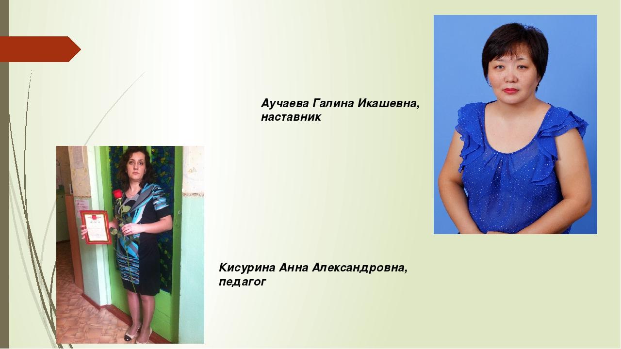 Кисурина Анна Александровна, педагог Аучаева Галина Икашевна, наставник