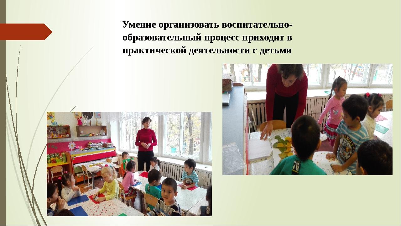 Умение организовать воспитательно-образовательный процесс приходит в практиче...