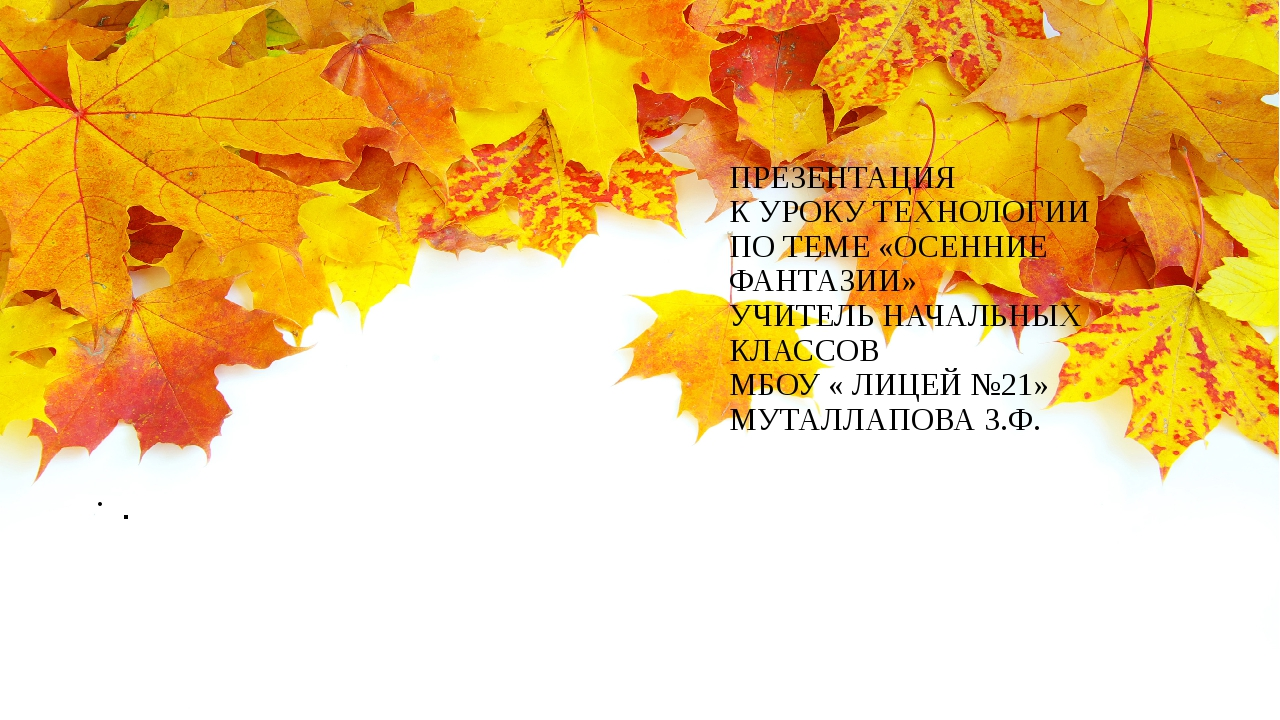 ПРЕЗЕНТАЦИЯ К УРОКУ ТЕХНОЛОГИИ ПО ТЕМЕ «ОСЕННИЕ ФАНТАЗИИ» УЧИТЕЛЬ НАЧАЛЬНЫХ К...