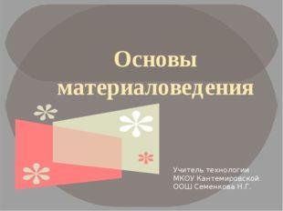 Основы материаловедения Учитель технологии МКОУ Кантемировской ООШ Семенкова