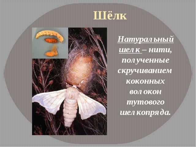 Шёлк Натуральный шелк – нити, полученные скручиванием коконных волокон тутово...