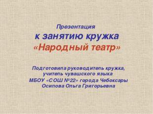 Презентация к занятию кружка «Народный театр» Подготовила руководитель кружка