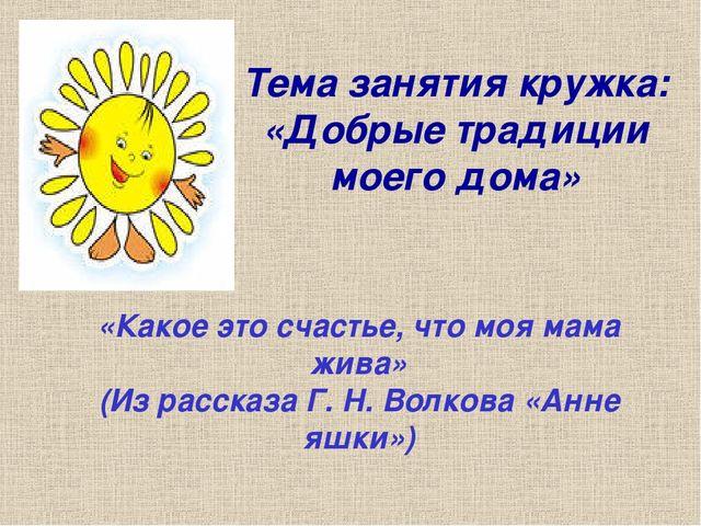 Тема занятия кружка: «Добрые традиции моего дома» «Какое это счастье, что моя...