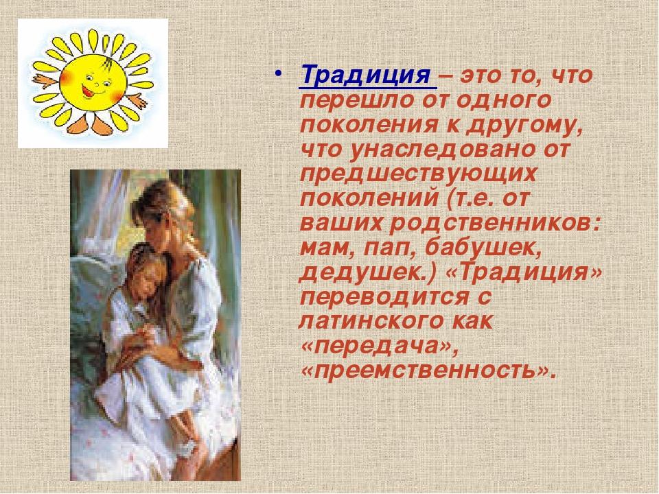 Традиция – это то, что перешло от одного поколения к другому, что унаследован...