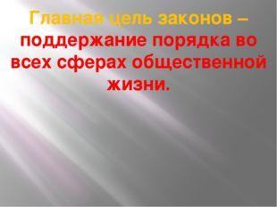 Главная цель законов – поддержание порядка во всех сферах общественной жизни.