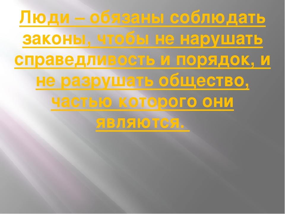 Люди – обязаны соблюдать законы, чтобы не нарушать справедливость и порядок,...