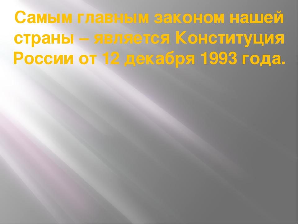Самым главным законом нашей страны – является Конституция России от 12 декабр...