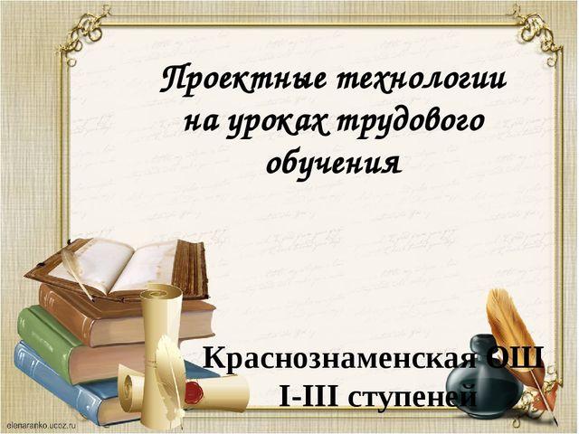 Проектные технологии на уроках трудового обучения Краснознаменская ОШ I-III с...