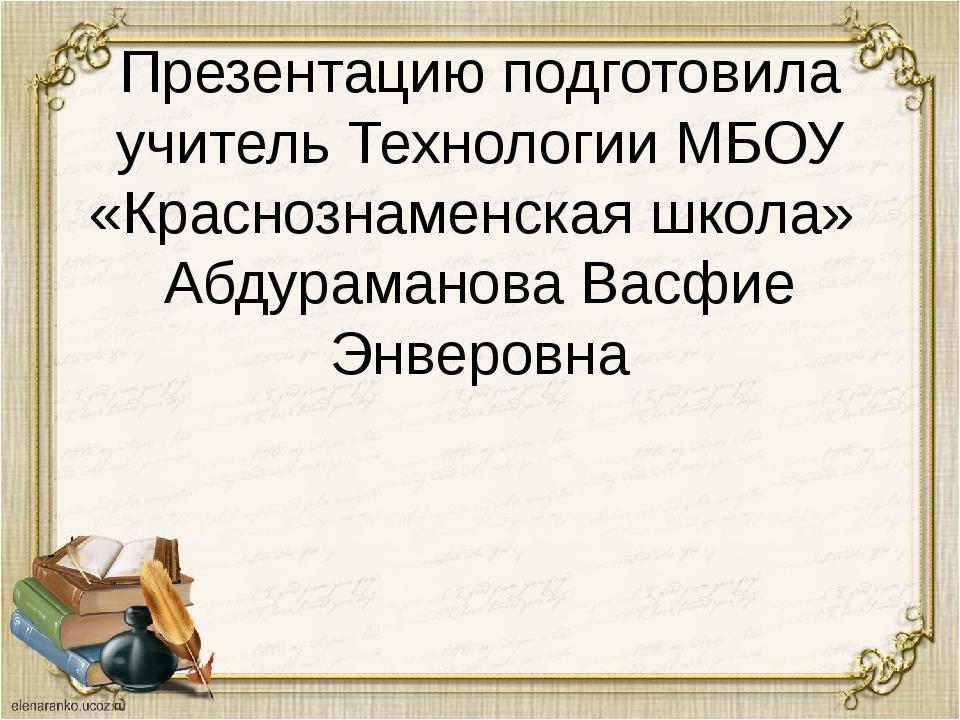 Презентацию подготовила учитель Технологии МБОУ «Краснознаменская школа» Абду...