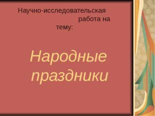 Народные праздники Научно-исследовательская работа на тему: