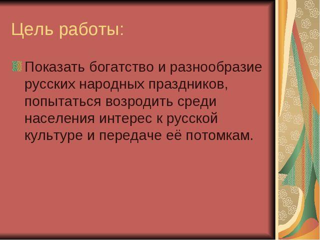 Цель работы: Показать богатство и разнообразие русских народных праздников, п...