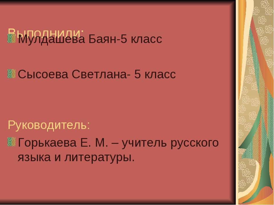 Выполнили: Мулдашева Баян-5 класс Сысоева Светлана- 5 класс Руководитель: Гор...