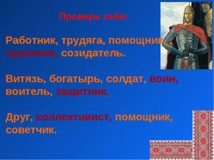 Работник, трудяга, помощник, труженик, созидатель. Витязь, богатырь, солдат,