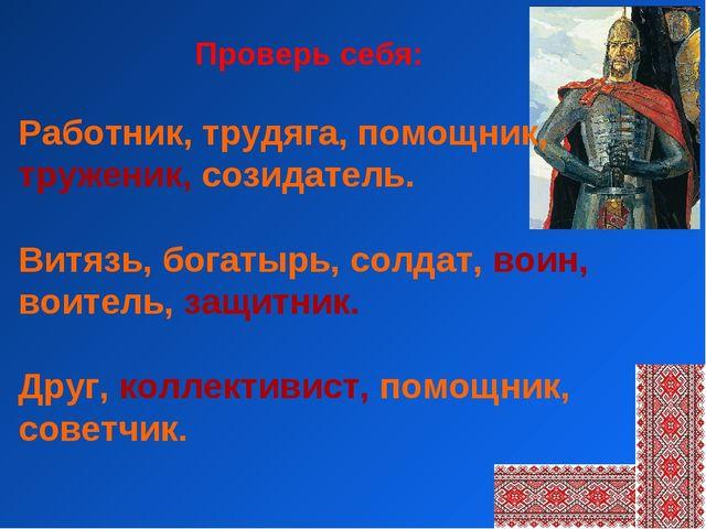 Работник, трудяга, помощник, труженик, созидатель. Витязь, богатырь, солдат,...