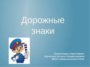 Дорожные знаки Презентацию подготовила: Корчагина Наталья Владиславовна МКОУ
