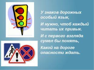 У знаков дорожных особый язык, И нужно, чтоб каждый читать их привык. И с пер