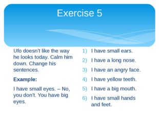 Exercise 5 Ufo doesn't like the way he looks today. Calm him down. Change his