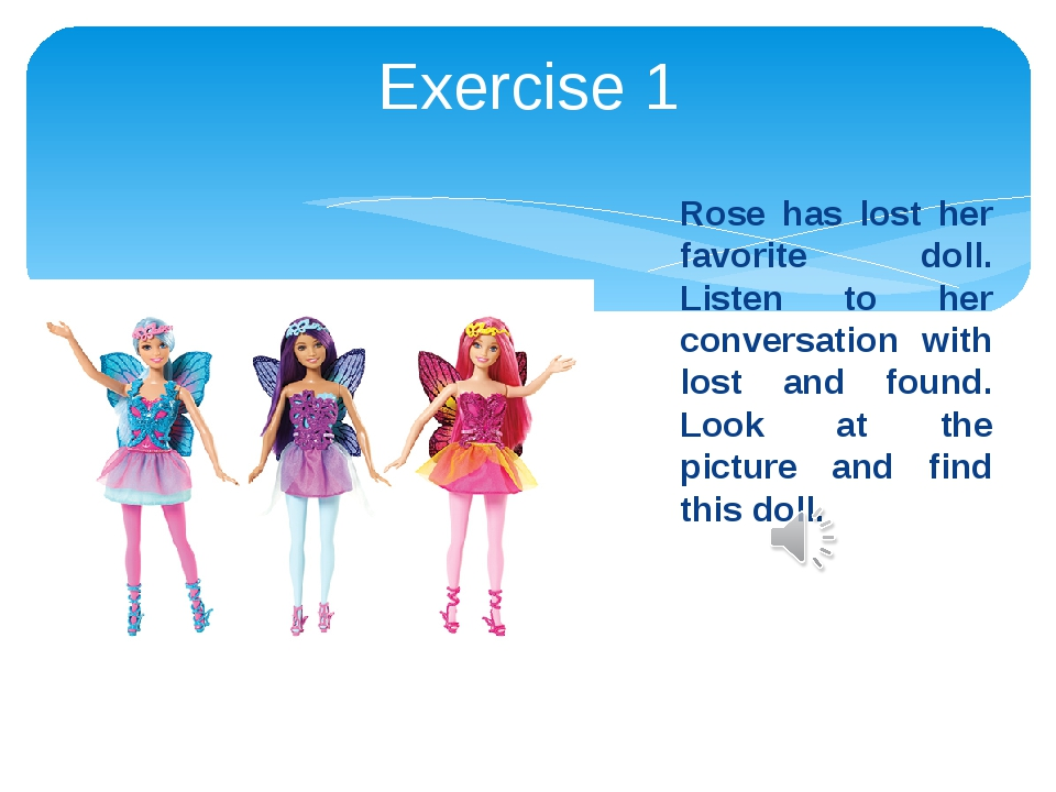 Exercise 1 Rose has lost her favorite doll. Listen to her conversation with l...