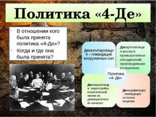 Политика «4-Де» В отношении кого была принята политика «4-Де»? Когда и где о