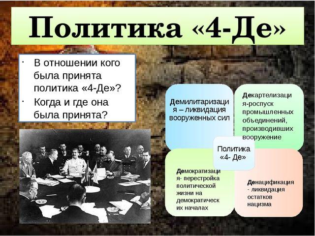Политика «4-Де» В отношении кого была принята политика «4-Де»? Когда и где о...