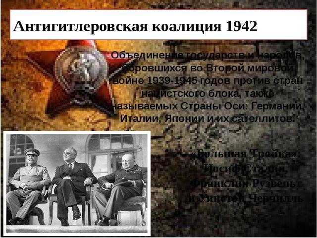 Антигитлеровская коалиция 1942 Объединение государств и народов, боровшихся...
