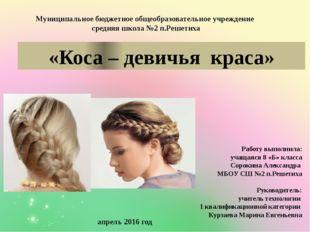 «Коса – девичья краса» Работу выполнила: учащаяся 8 «Б» класса Сорокина Алекс