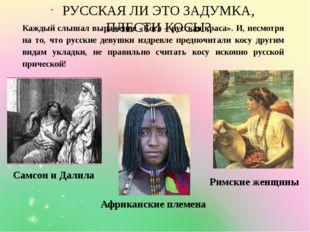 Самсон и Далила РУССКАЯ ЛИ ЭТО ЗАДУМКА, ПЛЕСТИ КОСЫ? Римские женщины Африканс