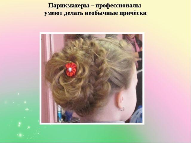 Парикмахеры – профессионалы умеют делать необычные причёски