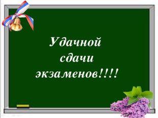 Удачной сдачи экзаменов!!!!