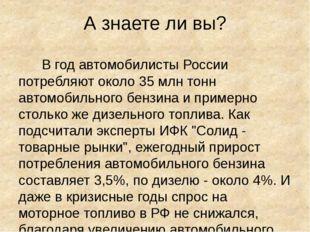 А знаете ли вы? В год автомобилисты России потребляют около 35 млн тонн автом