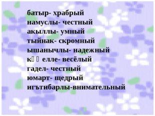 батыр- храбрый намуслы- честный акыллы- умный тыйнак- скромный ышанычлы- наде