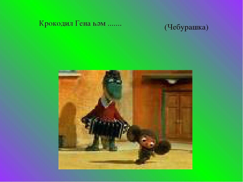 Крокодил Гена һәм ....... (Чебурашка)