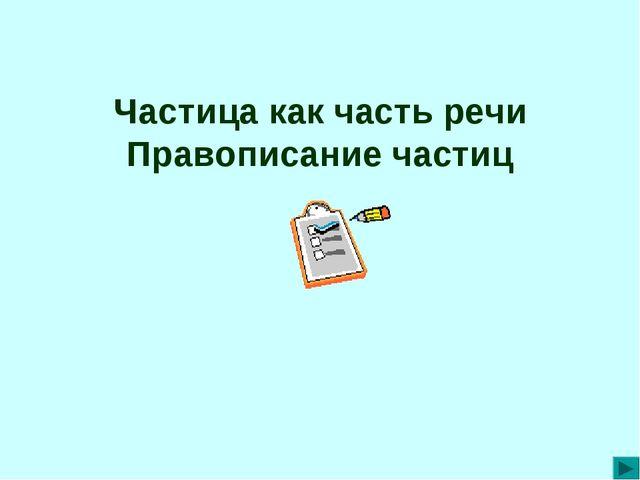 Частица как часть речи Правописание частиц