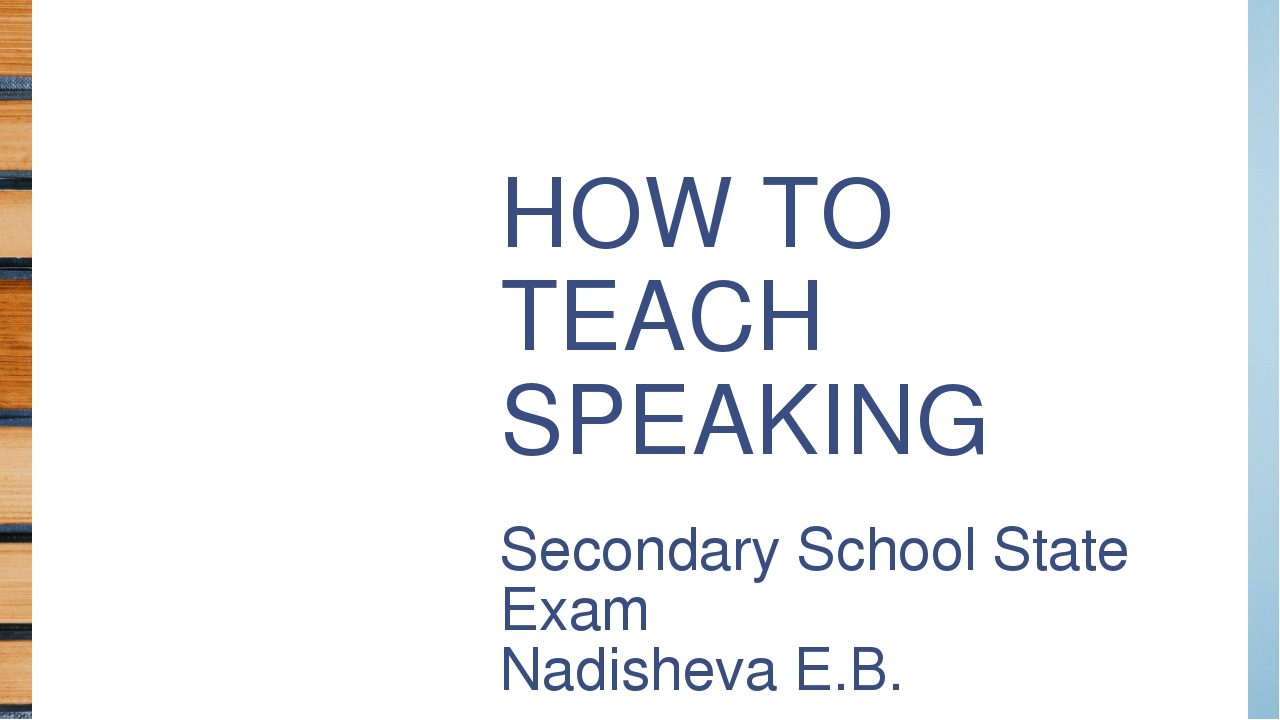 HOW TO TEACH SPEAKING Secondary School State Exam Nadisheva E.B.