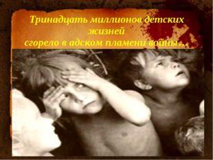 Тринадцать миллионов детских жизней сгорело в адском пламени войны… Подзаголо