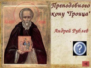 """Кто из учеников Преподобного Сергия написал икону """"Троица"""" Андрей Рублев"""
