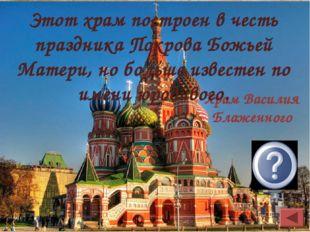 Храм Василия Блаженного Этот храм построен в честь праздника Покрова Божьей М