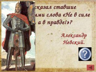 Кто сказал ставшие легендарными слова «Не в силе Бог, а в правде!»? Александр