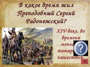 XIV веке, во времена монголо- татарского нашествия. В какое время жил Преподо