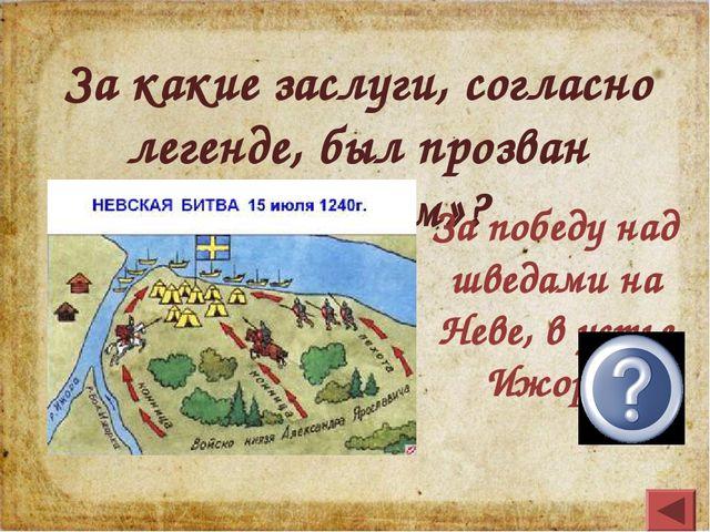 За какие заслуги, согласно легенде, был прозван «Невским»? За победу над швед...