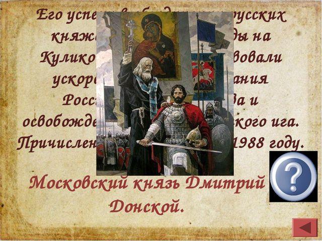 Его успехи в объединении русских княжеств и разгром Орды на Куликовом поле сп...