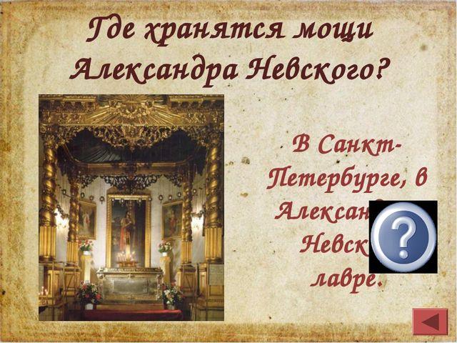Где хранятся мощи Александра Невского? В Санкт-Петербурге, в Александро-Невск...